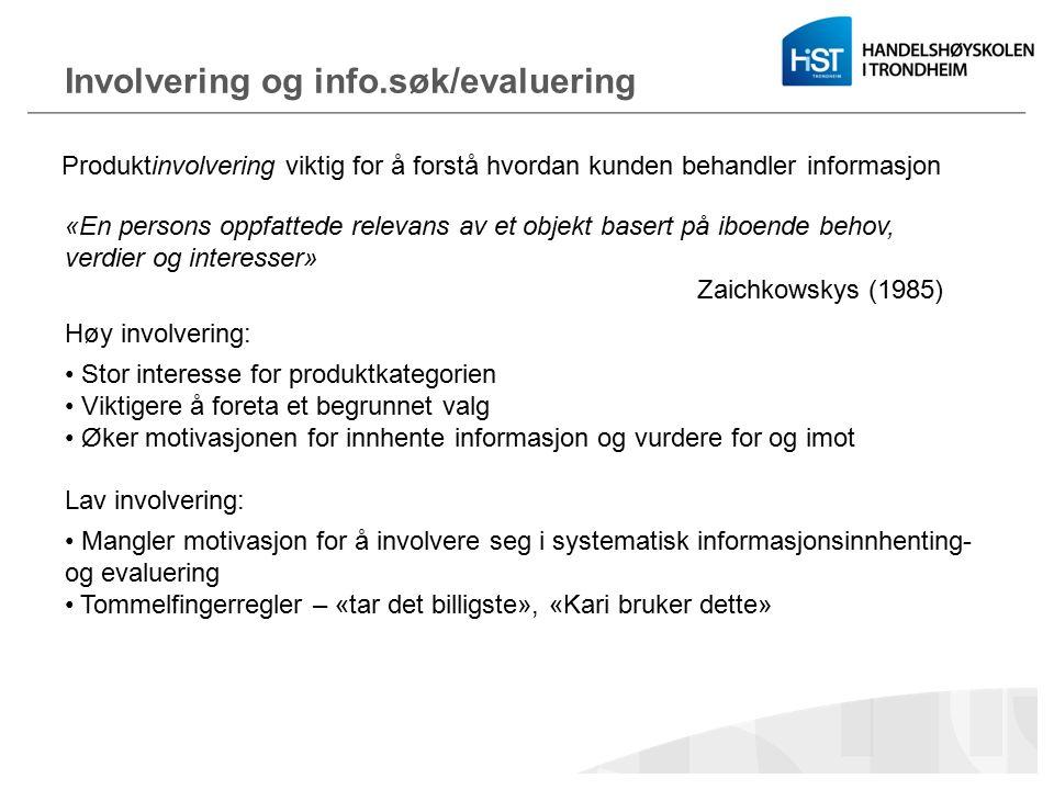 Involvering og info.søk/evaluering Produktinvolvering viktig for å forstå hvordan kunden behandler informasjon Høy involvering: Stor interesse for produktkategorien Viktigere å foreta et begrunnet valg Øker motivasjonen for innhente informasjon og vurdere for og imot Lav involvering: Mangler motivasjon for å involvere seg i systematisk informasjonsinnhenting- og evaluering Tommelfingerregler – «tar det billigste», «Kari bruker dette» «En persons oppfattede relevans av et objekt basert på iboende behov, verdier og interesser» Zaichkowskys (1985)
