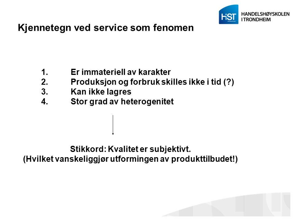 Kjennetegn ved service som fenomen 1.Er immateriell av karakter 2.Produksjon og forbruk skilles ikke i tid (?) 3.Kan ikke lagres 4.Stor grad av hetero