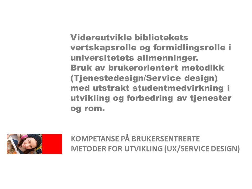 KOMPETANSE PÅ BRUKERSENTRERTE METODER FOR UTVIKLING (UX/SERVICE DESIGN) Videreutvikle bibliotekets vertskapsrolle og formidlingsrolle i universitetets allmenninger.