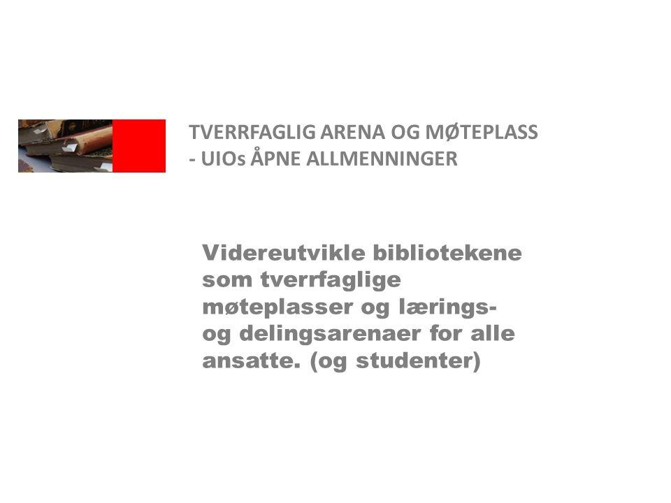 TVERRFAGLIG ARENA OG MØTEPLASS - UIOs ÅPNE ALLMENNINGER Videreutvikle bibliotekene som tverrfaglige møteplasser og lærings- og delingsarenaer for alle ansatte.