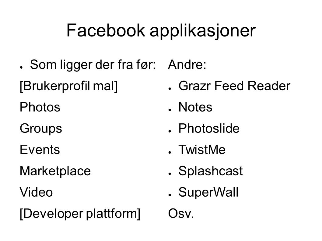 Facebook applikasjoner ● Som ligger der fra før: [Brukerprofil mal] Photos Groups Events Marketplace Video [Developer plattform] Andre: ● Grazr Feed Reader ● Notes ● Photoslide ● TwistMe ● Splashcast ● SuperWall Osv.
