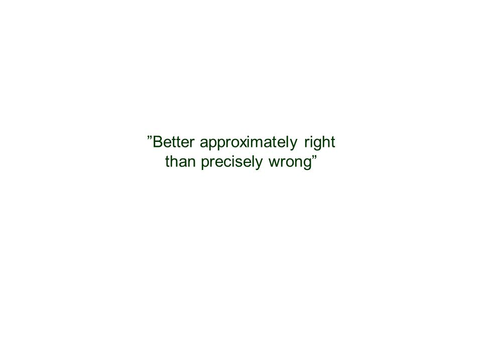 """Better approximately right than precisely wrong"""
