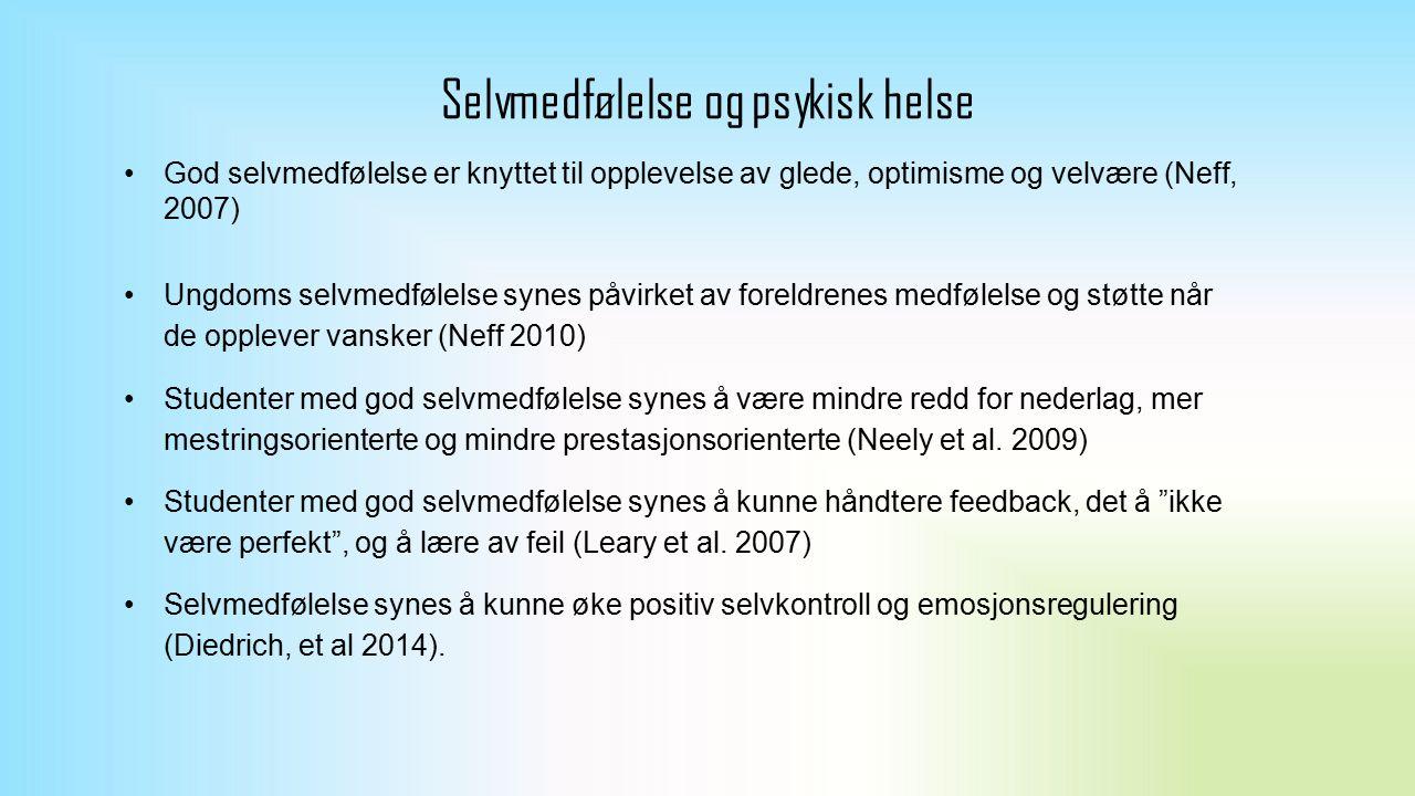 Selvmedfølelse og psykisk helse God selvmedfølelse er knyttet til opplevelse av glede, optimisme og velvære (Neff, 2007) Ungdoms selvmedfølelse synes påvirket av foreldrenes medfølelse og støtte når de opplever vansker (Neff 2010) Studenter med god selvmedfølelse synes å være mindre redd for nederlag, mer mestringsorienterte og mindre prestasjonsorienterte (Neely et al.