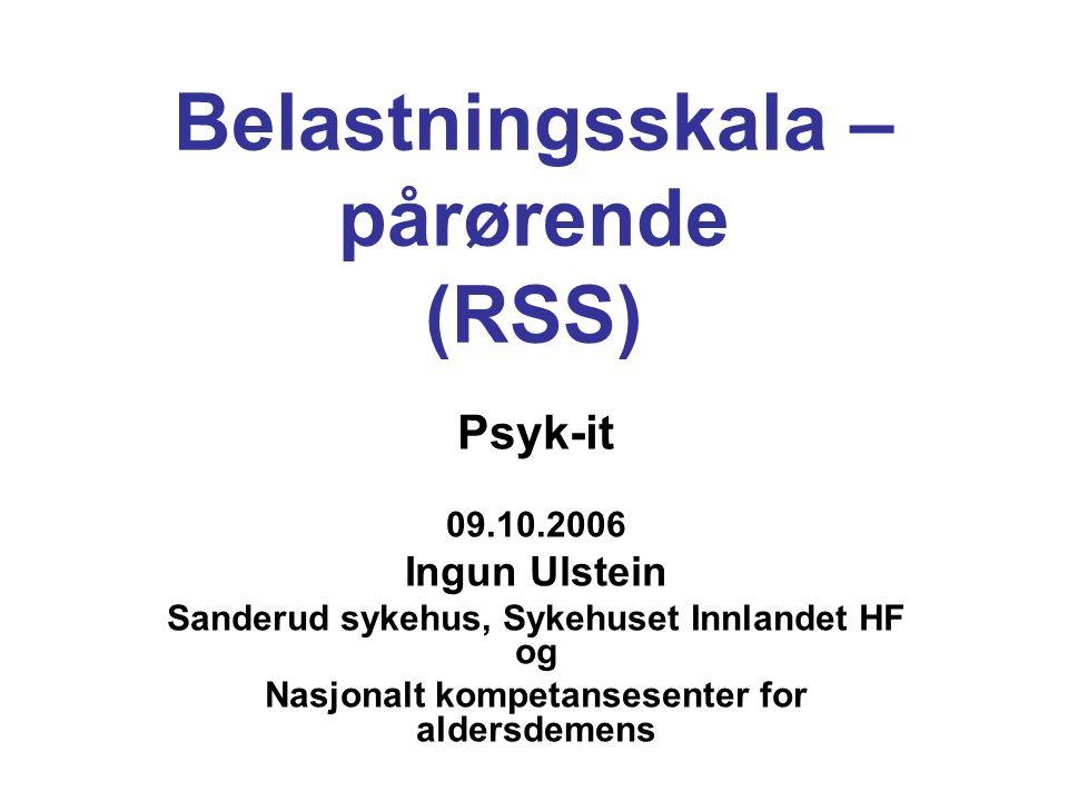 Belastningsskala – pårørende (RSS) Psyk-it 09.10.2006 Ingun Ulstein Sanderud sykehus, Sykehuset Innlandet HF og Nasjonalt kompetansesenter for aldersdemens