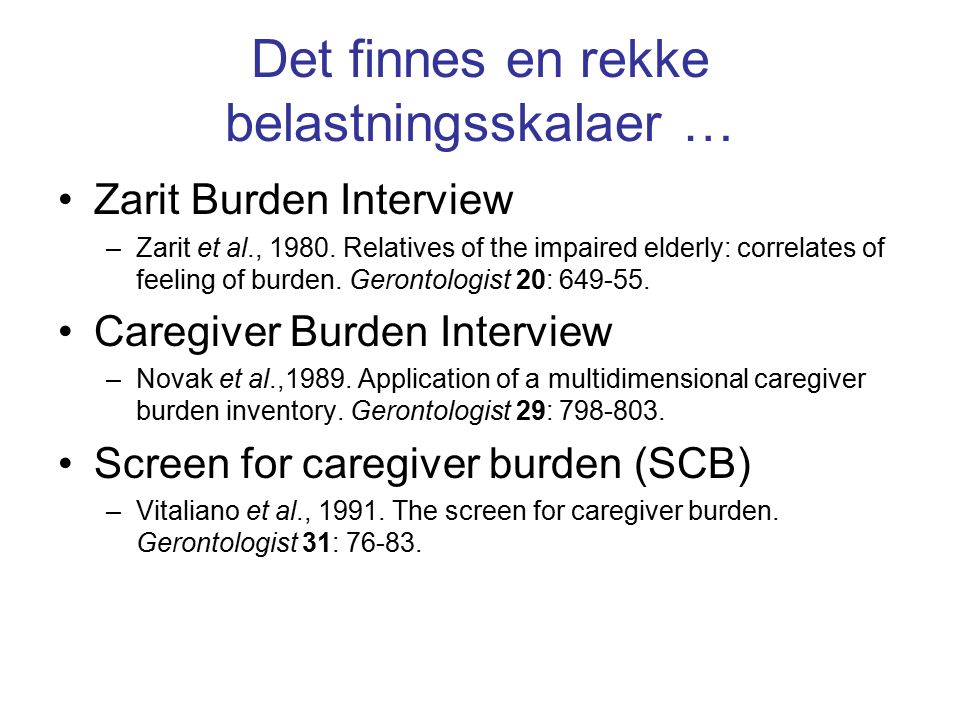 Det finnes en rekke belastningsskalaer … Zarit Burden Interview –Zarit et al., 1980. Relatives of the impaired elderly: correlates of feeling of burde