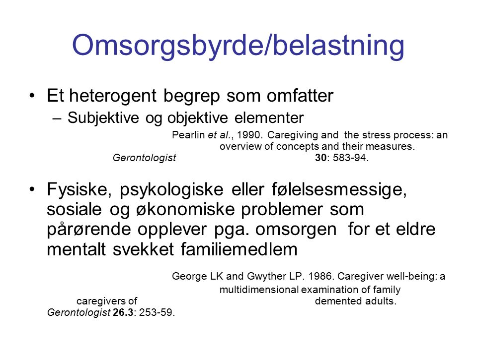 Omsorgsbyrde/belastning Et heterogent begrep som omfatter –Subjektive og objektive elementer Pearlin et al., 1990. Caregiving and the stress process: