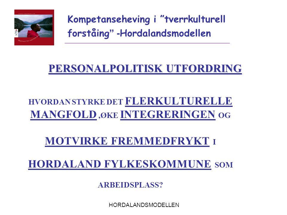 HORDALANDSMODELLEN PERSONALPOLITISK UTFORDRING HVORDAN STYRKE DET FLERKULTURELLE MANGFOLD,ØKE INTEGRERINGEN OG MOTVIRKE FREMMEDFRYKT I HORDALAND FYLKE