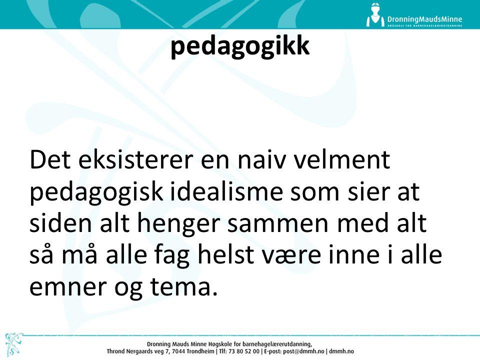 pedagogikk Det eksisterer en naiv velment pedagogisk idealisme som sier at siden alt henger sammen med alt så må alle fag helst være inne i alle emner