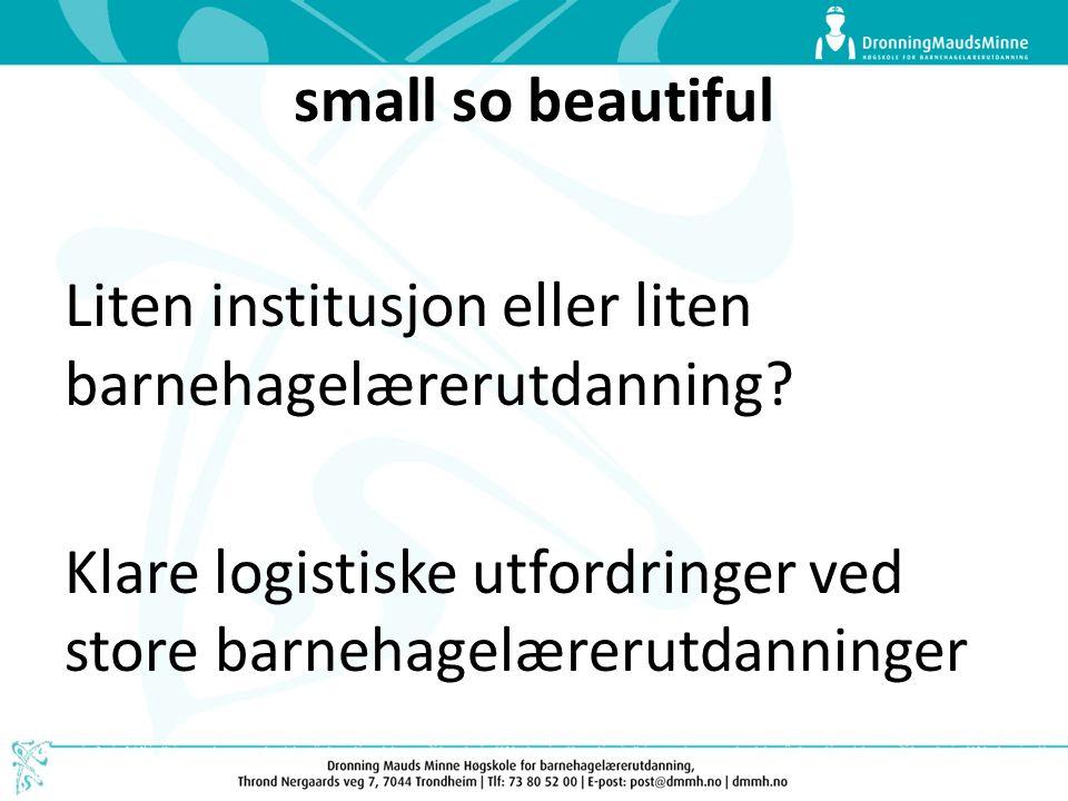 small so beautiful Liten institusjon eller liten barnehagelærerutdanning? Klare logistiske utfordringer ved store barnehagelærerutdanninger
