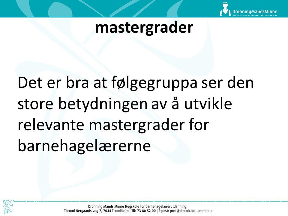 mastergrader Det er bra at følgegruppa ser den store betydningen av å utvikle relevante mastergrader for barnehagelærerne