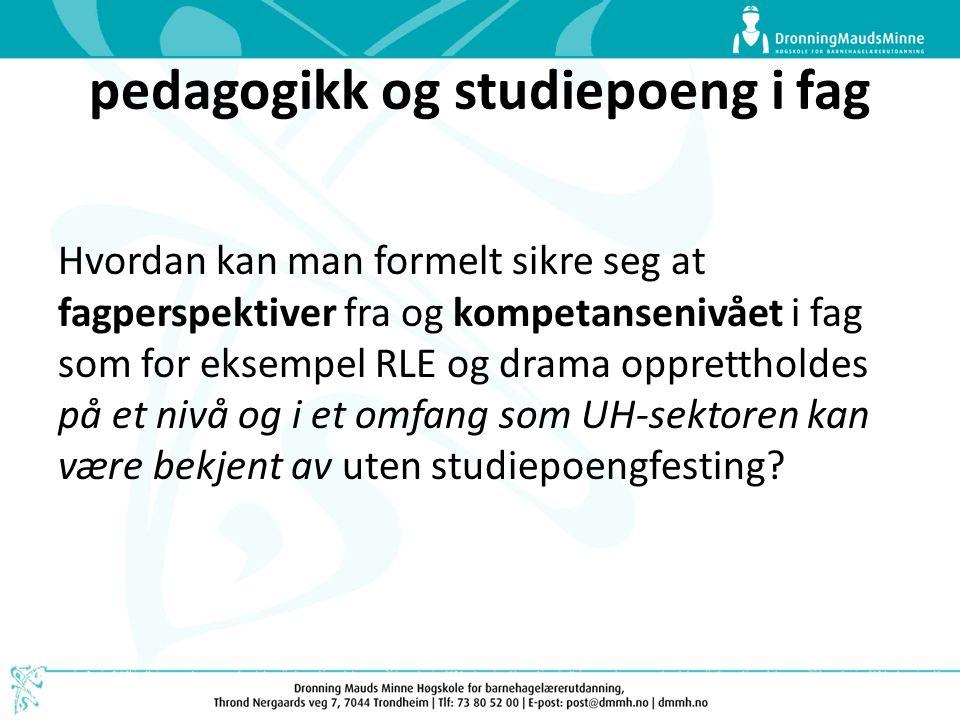 pedagogikk og studiepoeng i fag Hvordan kan man formelt sikre seg at fagperspektiver fra og kompetansenivået i fag som for eksempel RLE og drama oppre