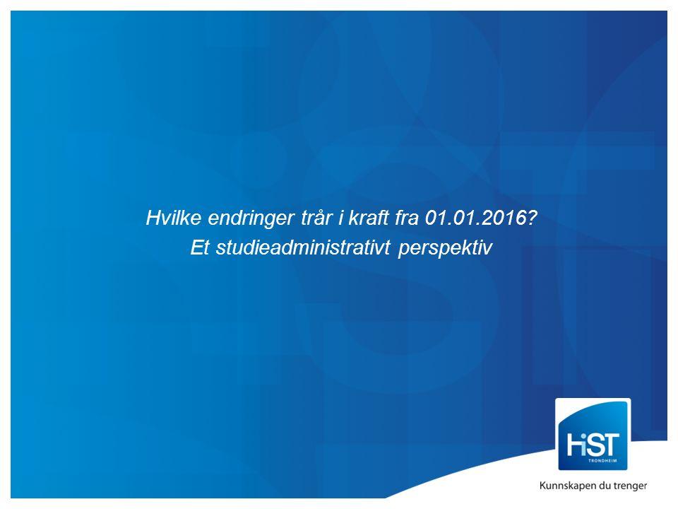 Hvilke endringer trår i kraft fra 01.01.2016? Et studieadministrativt perspektiv