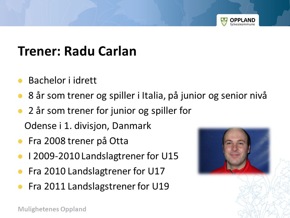 Mulighetenes Oppland Trener: Radu Carlan Bachelor i idrett 8 år som trener og spiller i Italia, på junior og senior nivå 2 år som trener for junior og spiller for Odense i 1.