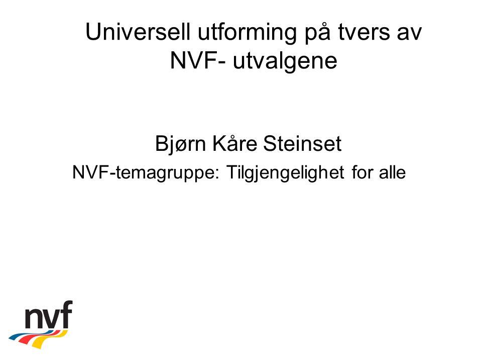 Universell utforming på tvers av NVF- utvalgene Bjørn Kåre Steinset NVF-temagruppe: Tilgjengelighet for alle