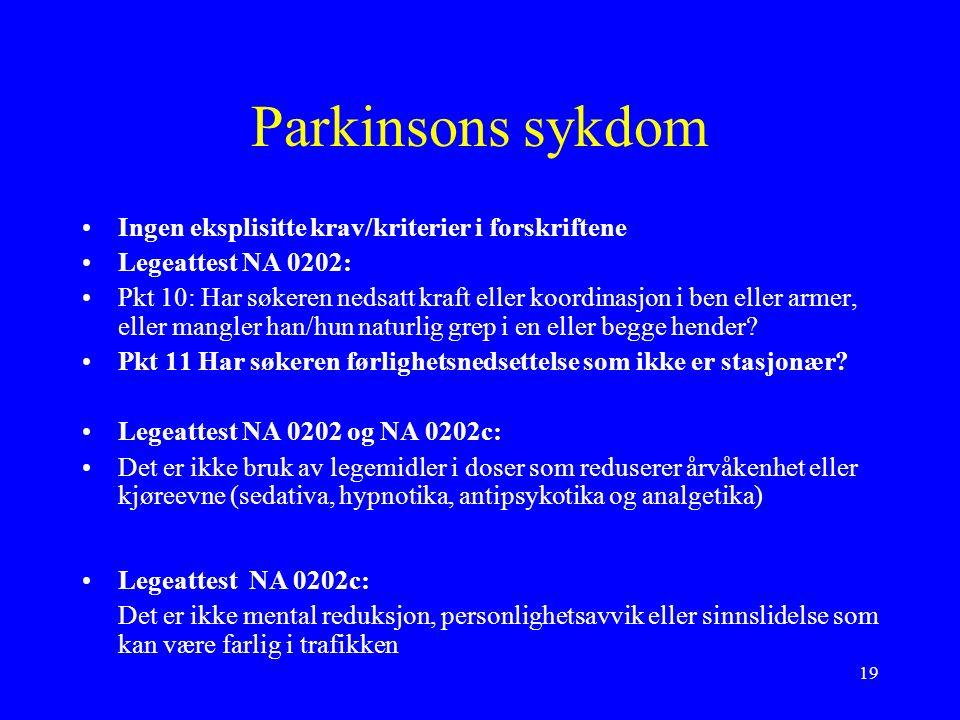 19 Parkinsons sykdom Ingen eksplisitte krav/kriterier i forskriftene Legeattest NA 0202: Pkt 10: Har søkeren nedsatt kraft eller koordinasjon i ben eller armer, eller mangler han/hun naturlig grep i en eller begge hender.