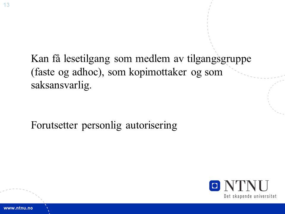 13 Kan få lesetilgang som medlem av tilgangsgruppe (faste og adhoc), som kopimottaker og som saksansvarlig. Forutsetter personlig autorisering