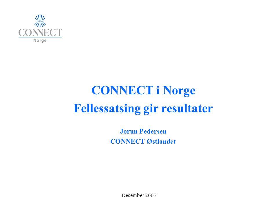 Desember 2007 CONNECT i Norge Fellessatsing gir resultater Jorun Pedersen CONNECT Østlandet