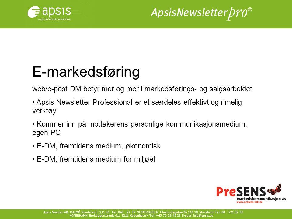 Apsis Sweden AB, MALMÖ Rundelen 3 211 36 Tel: 040 - 24 97 70 STOCKHOLM Glasbruksgatan 36 116 20 Stockholm Tel: 08 - 721 92 00 KÖPENHAMN Brolæggerstræde 6,1 1211 København K Tel: +45 70 23 45 23 E-post: info@apsis.se E-markedsføring web/e-post DM betyr mer og mer i markedsførings- og salgsarbeidet Apsis Newsletter Professional er et særdeles effektivt og rimelig verktøy Kommer inn på mottakerens personlige kommunikasjonsmedium, egen PC E-DM, fremtidens medium, økonomisk E-DM, fremtidens medium for miljøet