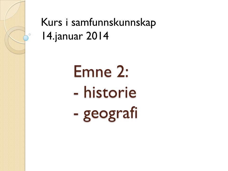 Emne 2: - historie - geografi Kurs i samfunnskunnskap 14.januar 2014