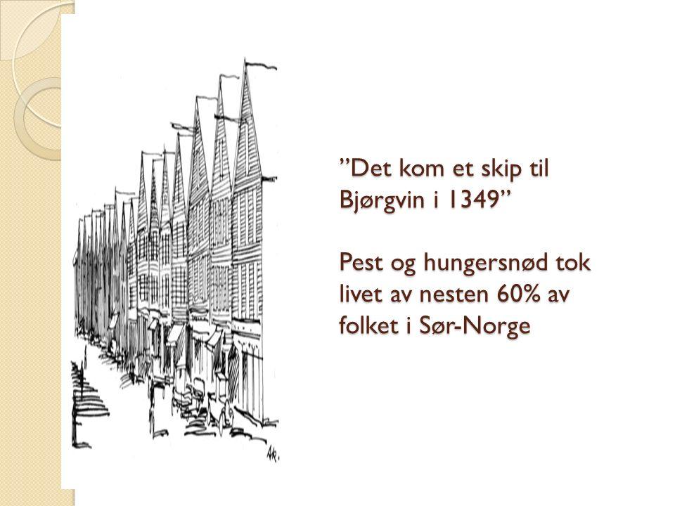 Det kom et skip til Bjørgvin i 1349 Pest og hungersnød tok livet av nesten 60% av folket i Sør-Norge