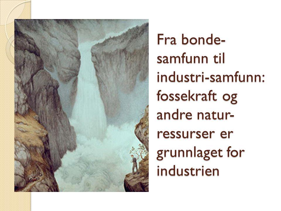 Fra bonde- samfunn til industri-samfunn: fossekraft og andre natur- ressurser er grunnlaget for industrien
