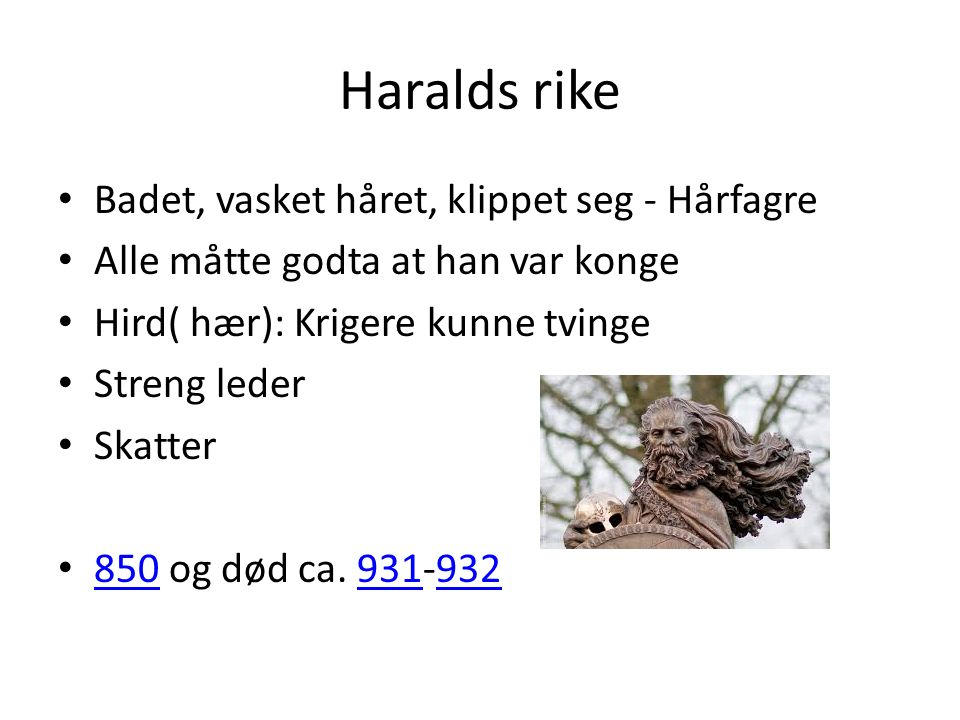 Haralds rike Badet, vasket håret, klippet seg - Hårfagre Alle måtte godta at han var konge Hird( hær): Krigere kunne tvinge Streng leder Skatter 850 og død ca.