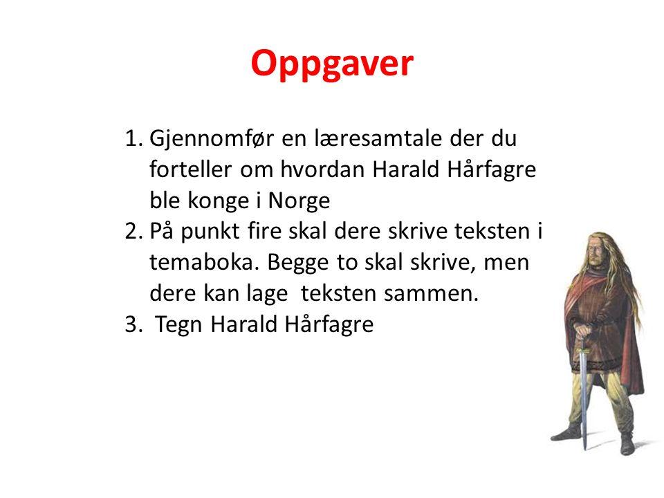 Oppgaver 1.Gjennomfør en læresamtale der du forteller om hvordan Harald Hårfagre ble konge i Norge 2.På punkt fire skal dere skrive teksten i temaboka.