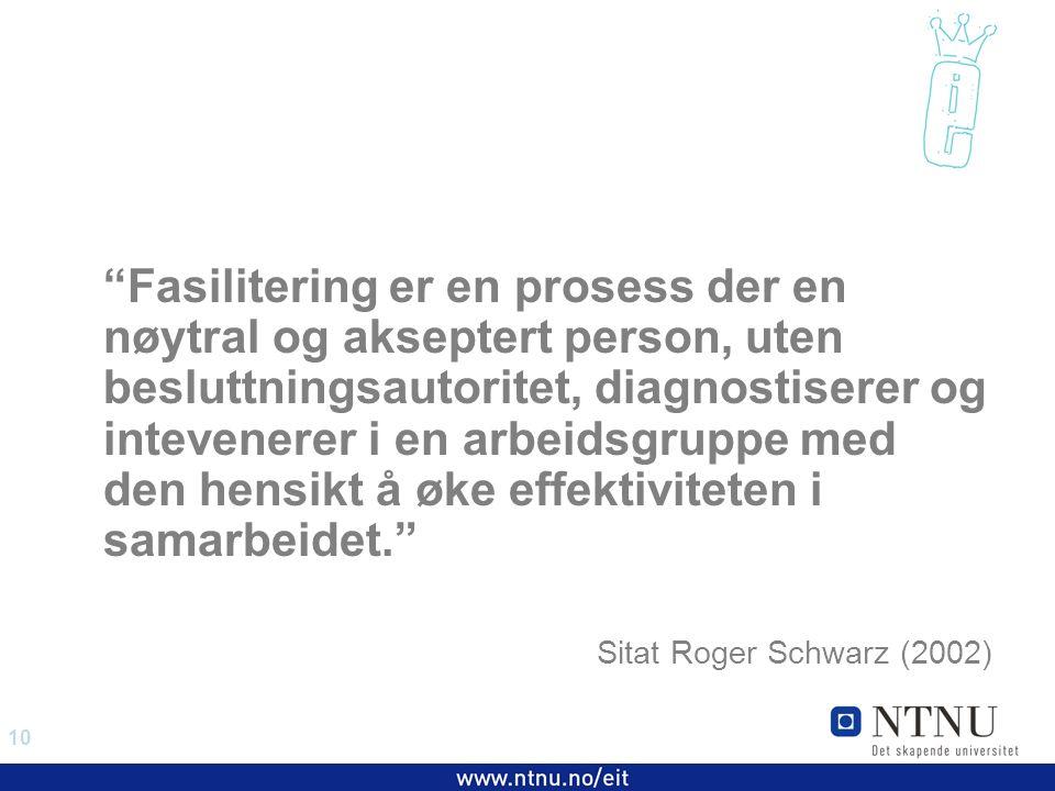 10 EiT 2006/2007 Fasilitering er en prosess der en nøytral og akseptert person, uten besluttningsautoritet, diagnostiserer og intevenerer i en arbeidsgruppe med den hensikt å øke effektiviteten i samarbeidet. Sitat Roger Schwarz (2002)