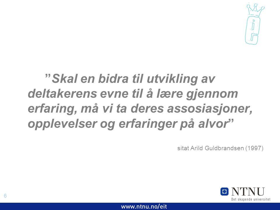 6 EiT 2006/2007 Skal en bidra til utvikling av deltakerens evne til å lære gjennom erfaring, må vi ta deres assosiasjoner, opplevelser og erfaringer på alvor sitat Arild Guldbrandsen (1997)