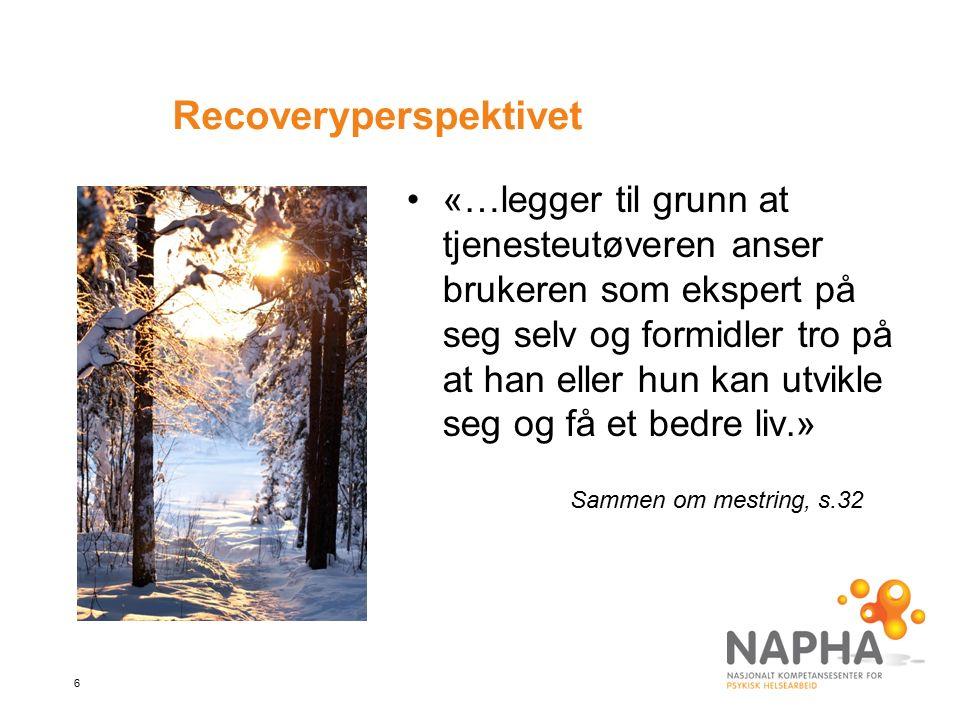 6 Recoveryperspektivet «…legger til grunn at tjenesteutøveren anser brukeren som ekspert på seg selv og formidler tro på at han eller hun kan utvikle seg og få et bedre liv.» Sammen om mestring, s.32