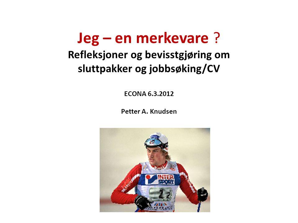 Jeg – en merkevare ? Refleksjoner og bevisstgjøring om sluttpakker og jobbsøking/CV ECONA 6.3.2012 Petter A. Knudsen