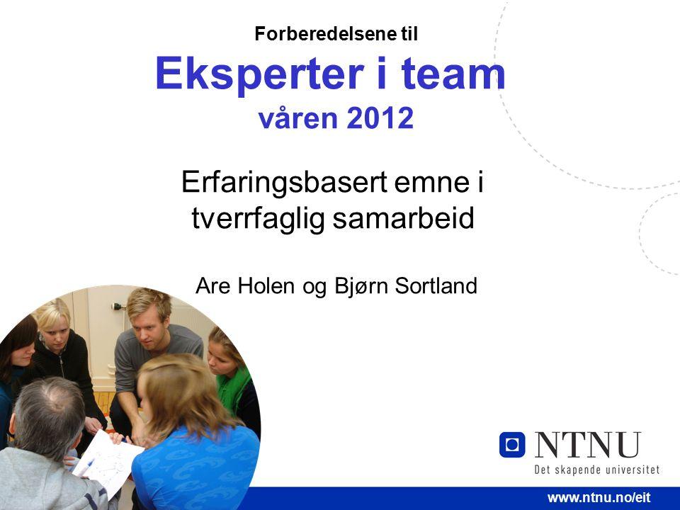 1 www.ntnu.no/eit Forberedelsene til Eksperter i team våren 2012 Erfaringsbasert emne i tverrfaglig samarbeid Are Holen og Bjørn Sortland