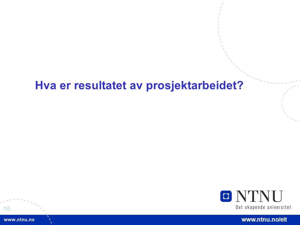 10 www.ntnu.no/eit Hva er resultatet av prosjektarbeidet?
