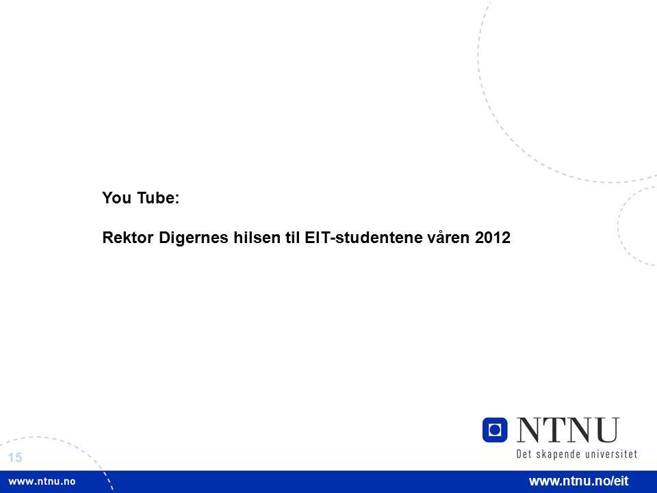 15 www.ntnu.no/eit You Tube: Rektor Digernes hilsen til EIT-studentene våren 2012