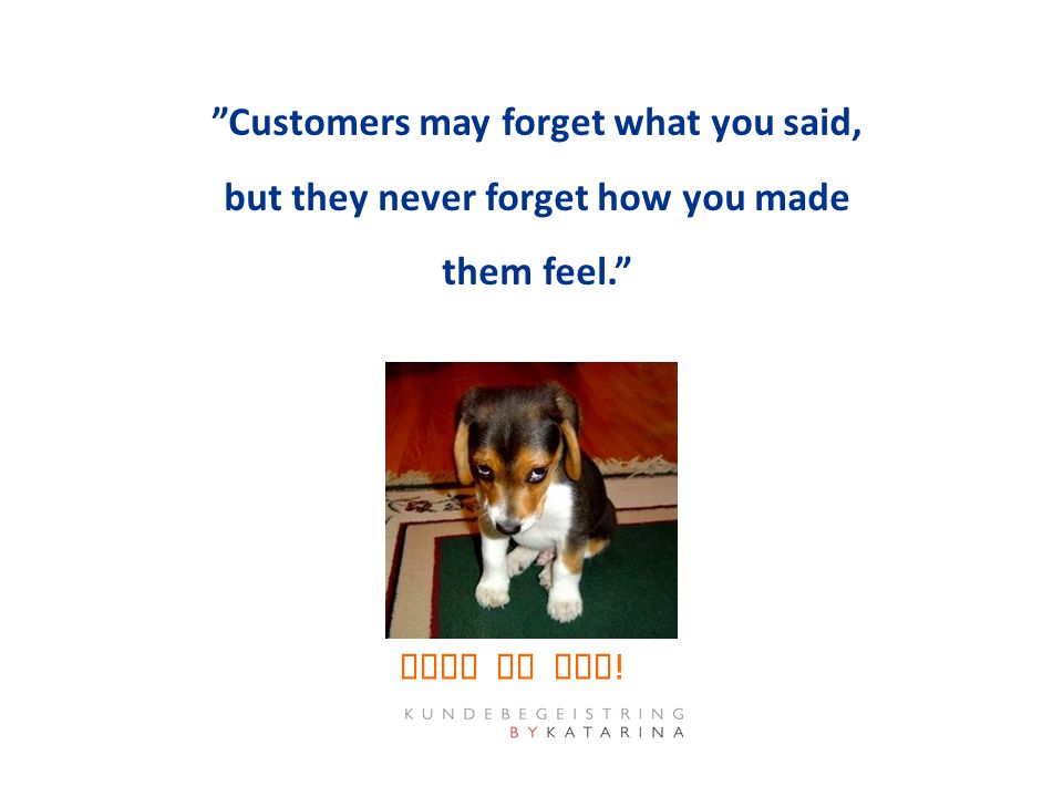 """Customers may forget what you said, but they never forget how you made them feel."" Make my day !"