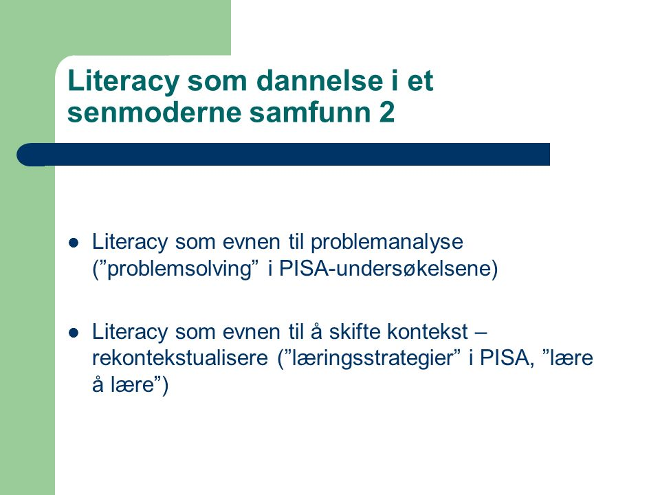 Literacy som dannelse i et senmoderne samfunn 2 Literacy som evnen til problemanalyse ( problemsolving i PISA-undersøkelsene) Literacy som evnen til å skifte kontekst – rekontekstualisere ( læringsstrategier i PISA, lære å lære )