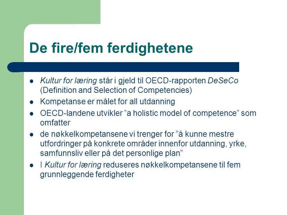 De fire/fem ferdighetene Kultur for læring står i gjeld til OECD-rapporten DeSeCo (Definition and Selection of Competencies) Kompetanse er målet for all utdanning OECD-landene utvikler a holistic model of competence som omfatter de nøkkelkompetansene vi trenger for å kunne mestre utfordringer på konkrete områder innenfor utdanning, yrke, samfunnsliv eller på det personlige plan I Kultur for læring reduseres nøkkelkompetansene til fem grunnleggende ferdigheter