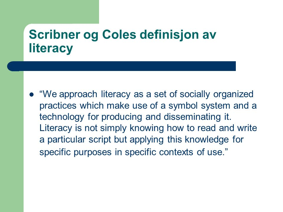 Scribner og Coles definisjon av literacy We approach literacy as a set of socially organized practices which make use of a symbol system and a technology for producing and disseminating it.