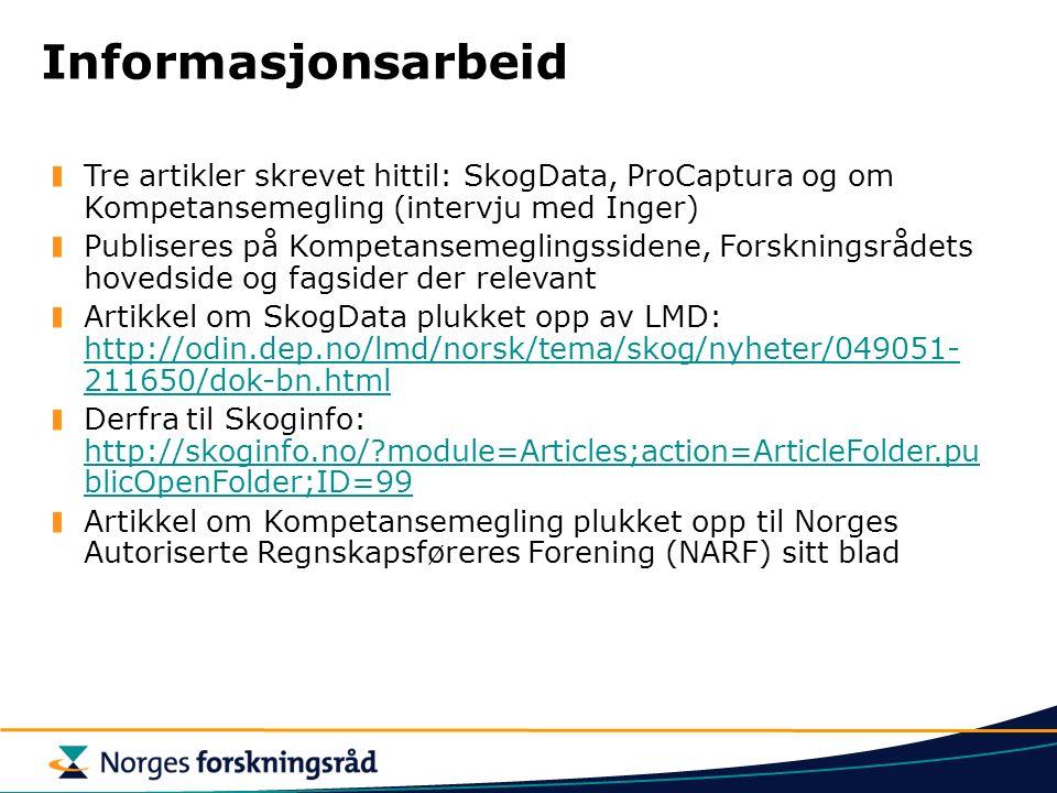 Informasjonsarbeid Tre artikler skrevet hittil: SkogData, ProCaptura og om Kompetansemegling (intervju med Inger) Publiseres på Kompetansemeglingssidene, Forskningsrådets hovedside og fagsider der relevant Artikkel om SkogData plukket opp av LMD: http://odin.dep.no/lmd/norsk/tema/skog/nyheter/049051- 211650/dok-bn.html http://odin.dep.no/lmd/norsk/tema/skog/nyheter/049051- 211650/dok-bn.html Derfra til Skoginfo: http://skoginfo.no/?module=Articles;action=ArticleFolder.pu blicOpenFolder;ID=99 http://skoginfo.no/?module=Articles;action=ArticleFolder.pu blicOpenFolder;ID=99 Artikkel om Kompetansemegling plukket opp til Norges Autoriserte Regnskapsføreres Forening (NARF) sitt blad