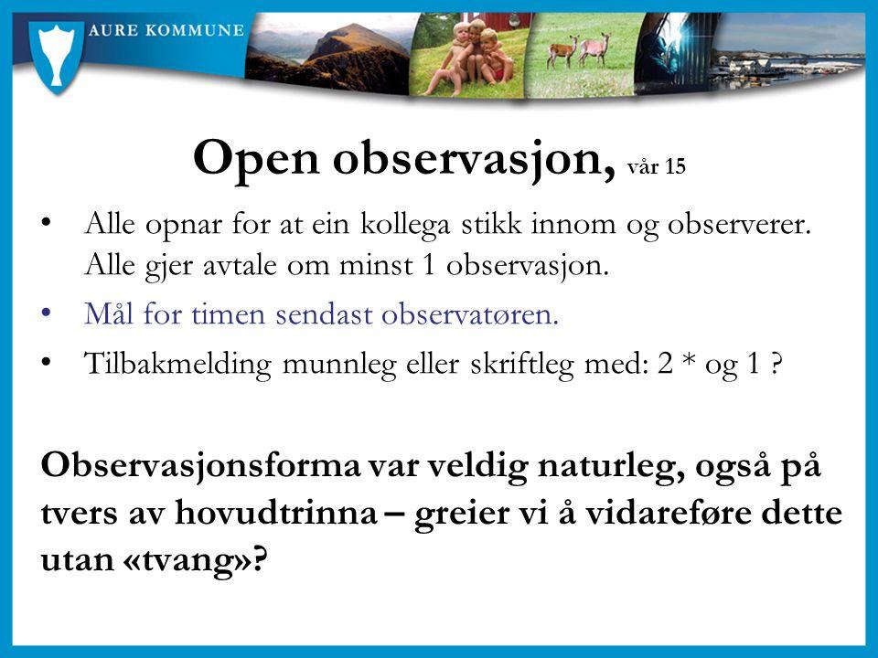 Open observasjon, vår 15 Alle opnar for at ein kollega stikk innom og observerer. Alle gjer avtale om minst 1 observasjon. Mål for timen sendast obser