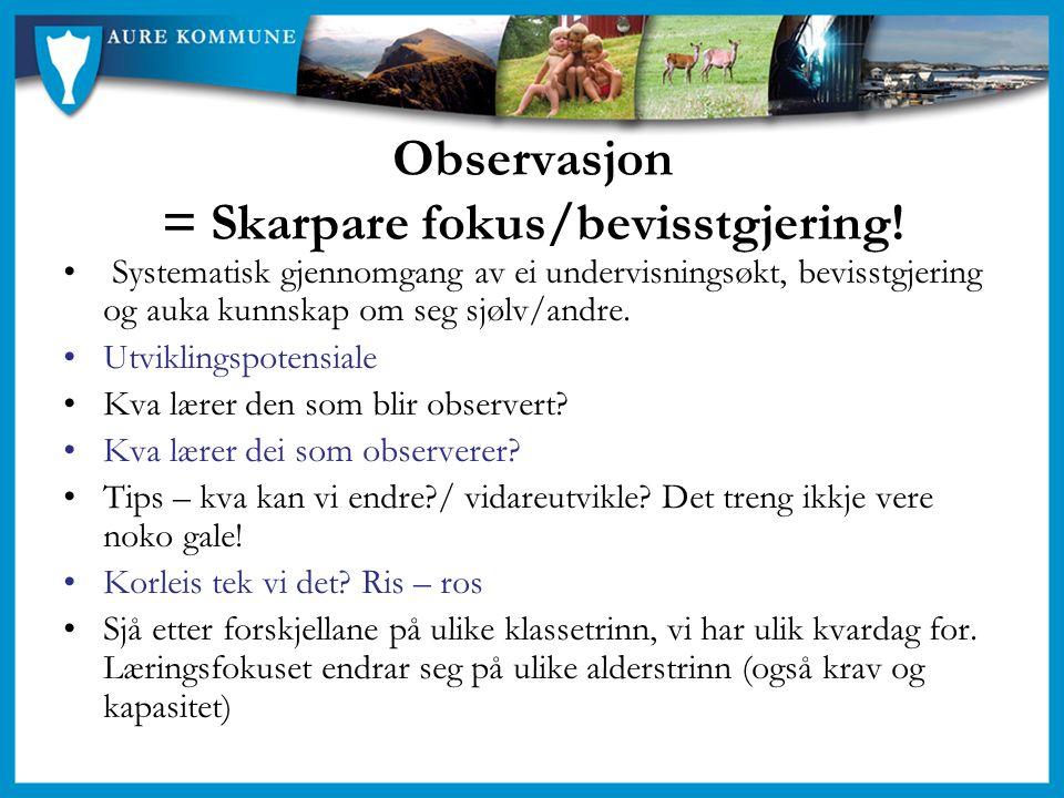 Observasjon = Skarpare fokus/bevisstgjering! Systematisk gjennomgang av ei undervisningsøkt, bevisstgjering og auka kunnskap om seg sjølv/andre. Utvik