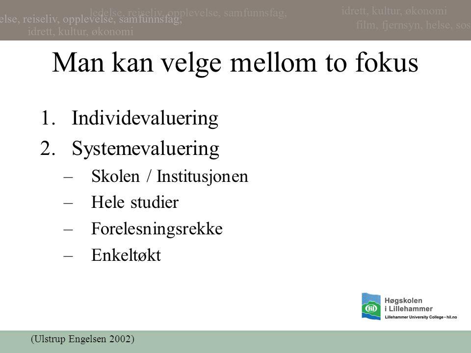 Man kan velge mellom to fokus 1.Individevaluering 2.Systemevaluering –Skolen / Institusjonen –Hele studier –Forelesningsrekke –Enkeltøkt (Ulstrup Engelsen 2002)