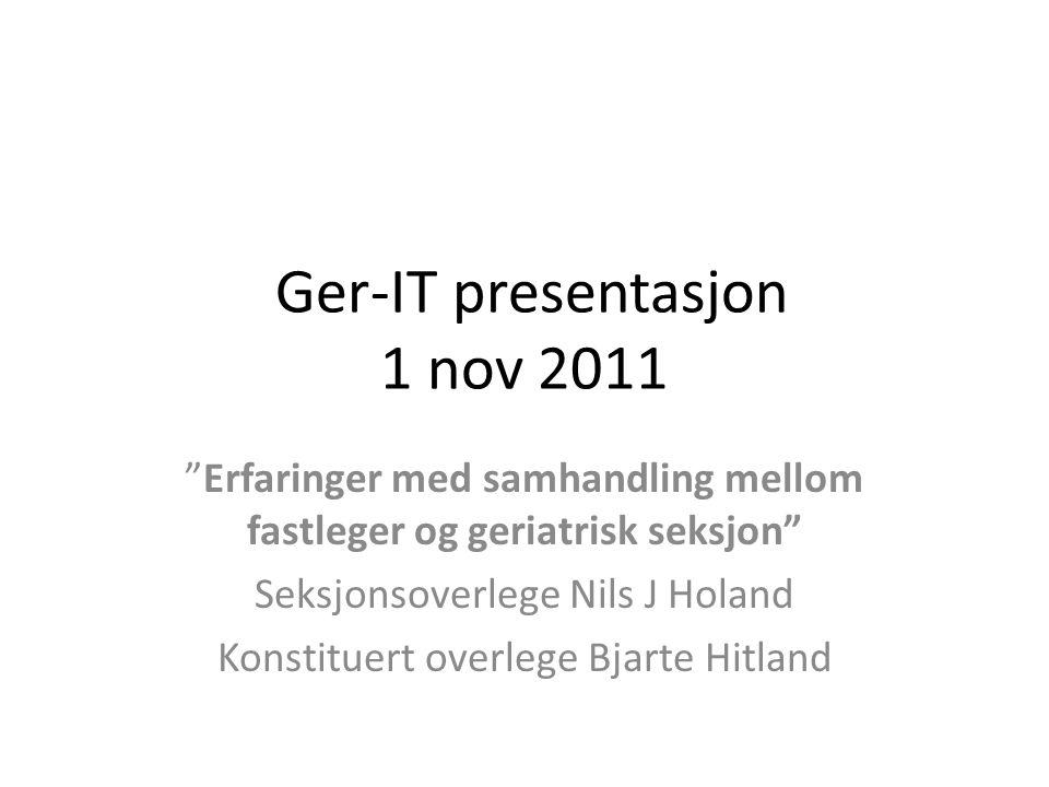 Ger-IT presentasjon 1 nov 2011 Erfaringer med samhandling mellom fastleger og geriatrisk seksjon Seksjonsoverlege Nils J Holand Konstituert overlege Bjarte Hitland