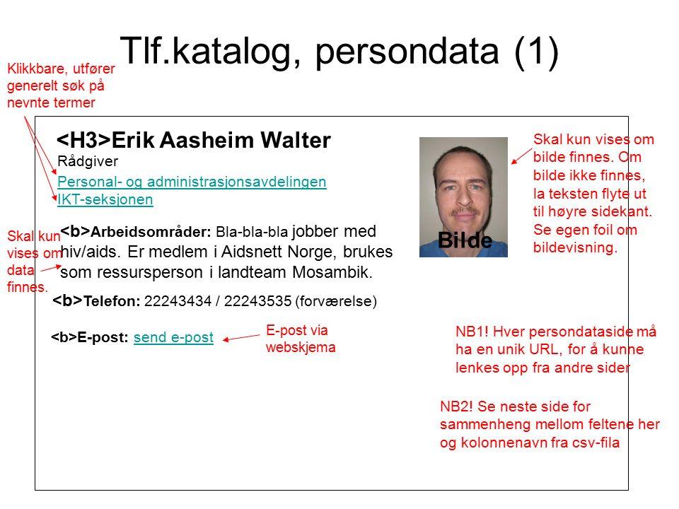 Tlf.katalog, persondata (2) Sammenheng mellom visningssidens elementer og dataene i csv-fila: LabelInnholdKolonnenavn fra csv-fil Erik Aasheim Walter'Fornavn' 'Etternavn' Rådgiver'Stilling' Personal- og administrasjonsavdelingen'Avdeling' IKT-seksjonen'Seksjon/Gruppe' - skal kun vises hvis data finnes E-postSend e-post(Går til webskjema) Telefon22243434 / 22243535 (forværelse)'Internnummer' (her må 222 legges til foran) / 'Telefon Forværelse' (her må 222 legges til foran) - skal kun vises hvis data finnes Arbeids- områder Bla-bla-bla norsk med andre igjen.