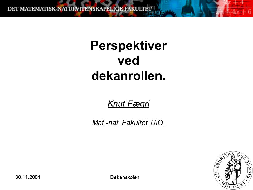 30.11.2004 Dekanskolen 1 Perspektiver ved dekanrollen. Knut Fægri Mat.-nat. Fakultet, UiO.