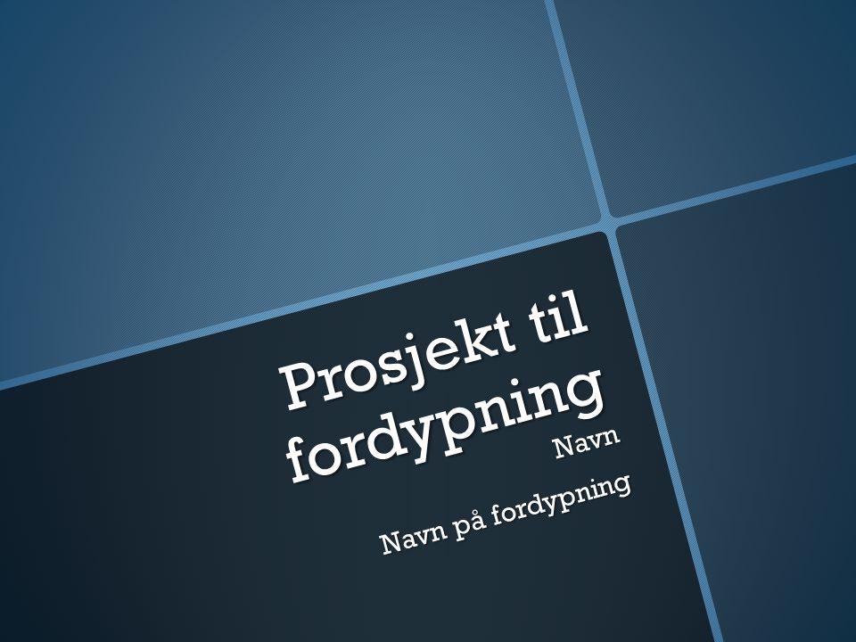 Prosjekt til fordypning Navn Navn på fordypning