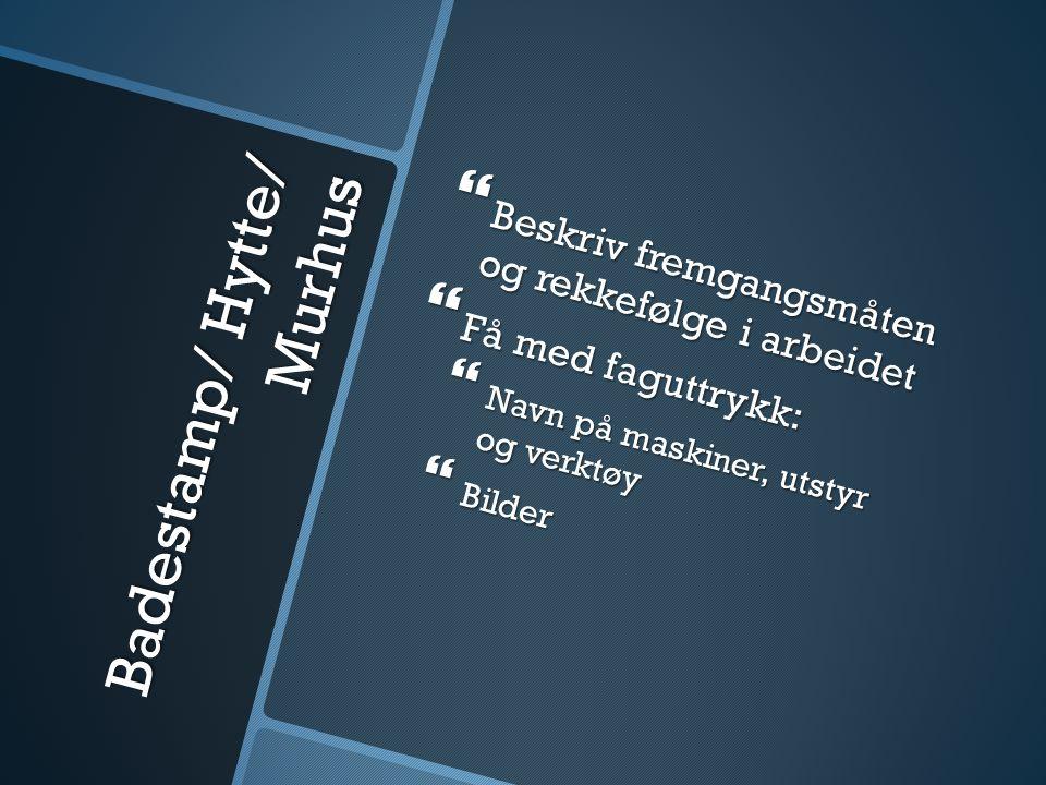 Badestamp/ Hytte/ Murhus  Beskriv fremgangsmåten og rekkefølge i arbeidet  Få med faguttrykk:  Navn på maskiner, utstyr og verktøy  Bilder