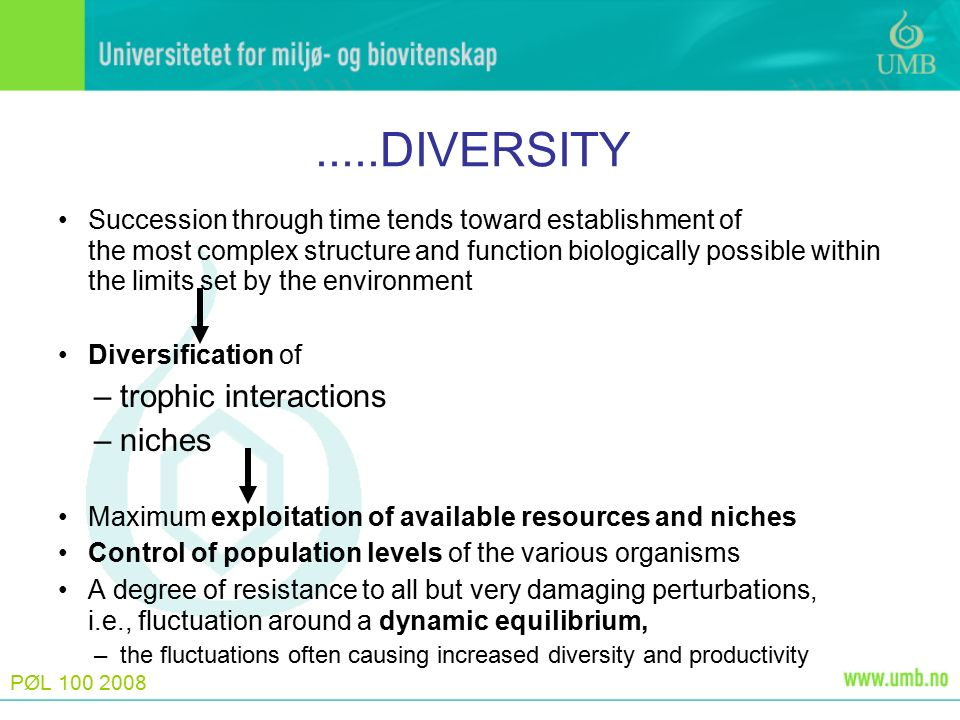 PØL 100 2008.....DIVERSITY Succession through time tends toward establishment of the most complex structure and function biologically possible within the limits set by the environment Diversification of –trophic interactions –niches Maximum exploitation of available resources and niches Control of population levels of the various organisms A degree of resistance to all but very damaging perturbations, i.e., fluctuation around a dynamic equilibrium, –the fluctuations often causing increased diversity and productivity