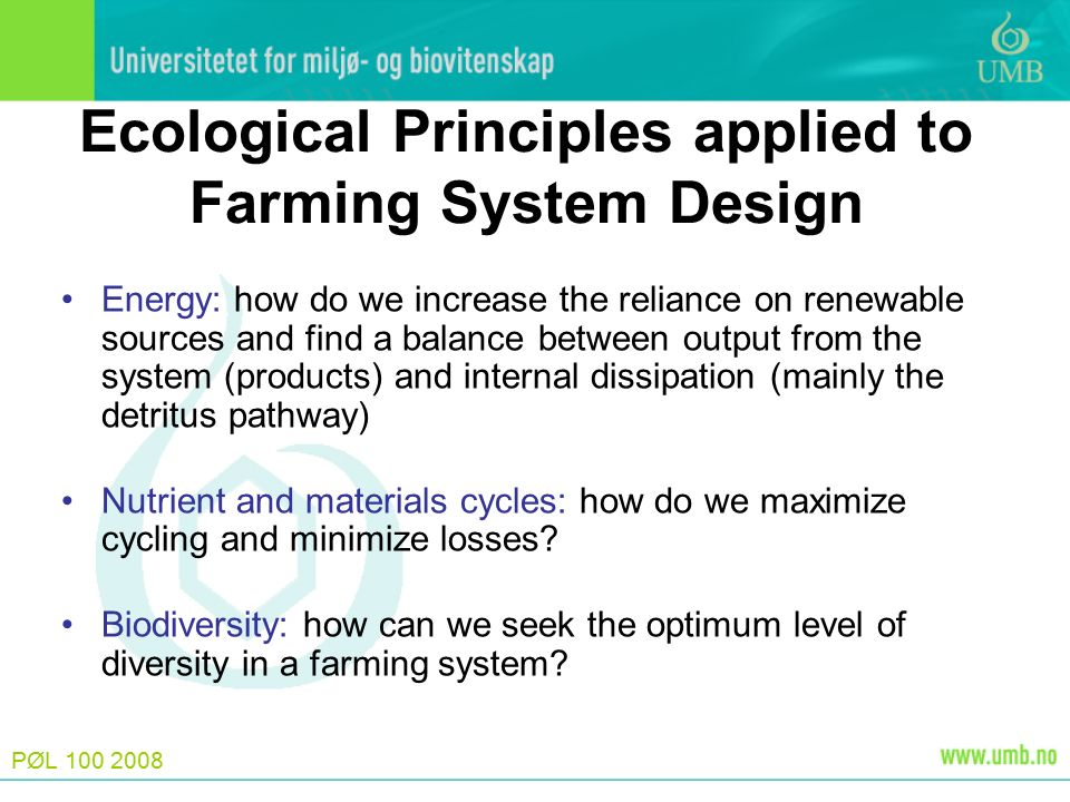 PØL Ecological Principles applied to Farming System Design Energy: how do we increase the reliance on renewable sources and find a balance between output from the system (products) and internal dissipation (mainly the detritus pathway) Nutrient and materials cycles: how do we maximize cycling and minimize losses.