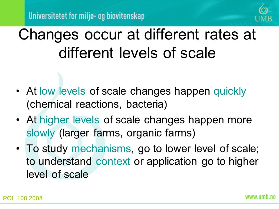 PØL 100 2008 Changes occur at different rates at different levels of scale At low levels of scale changes happen quickly (chemical reactions, bacteria